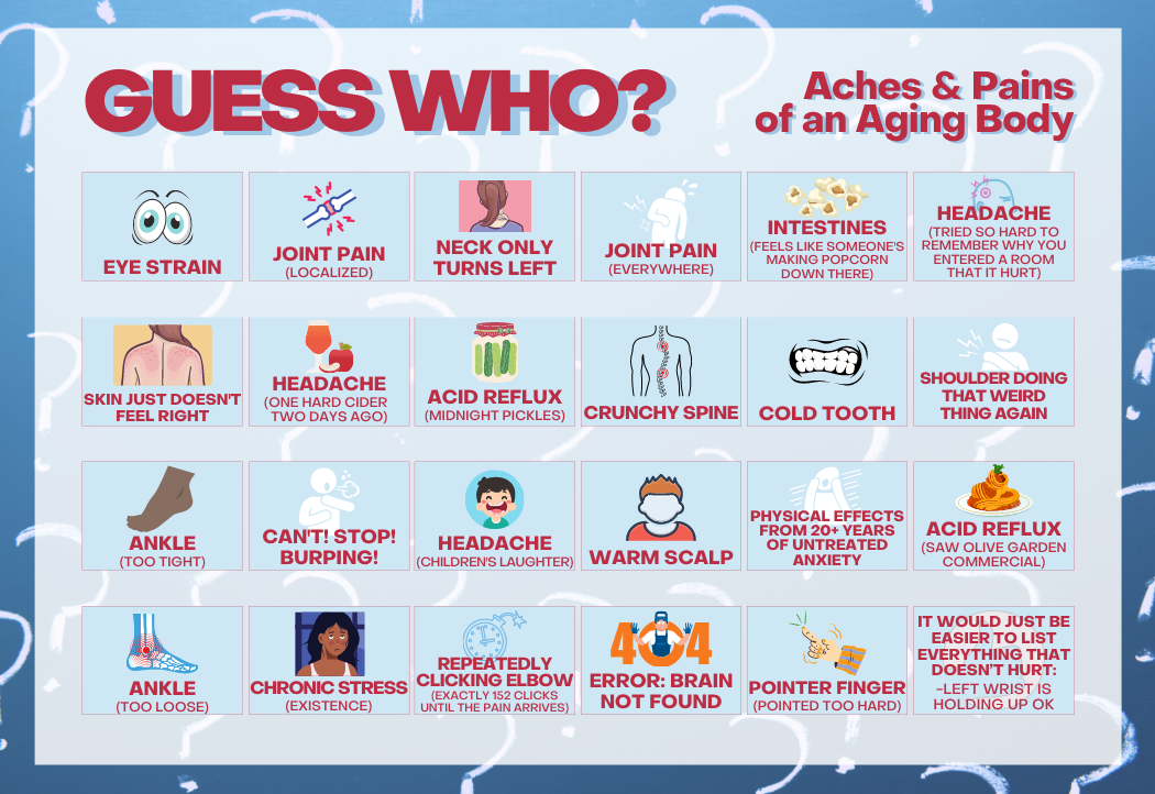 """There is a picture of a full game board entitled """"Guess Who?: Aches and Pains of an Aging Body Edition."""" The game board shows 24 upright cards representing the following age-related health problems: 1. eye strain. 2. joint pain, localized. 3. neck only turns left. 4. joint pain, everywhere. 5. intestines feel like someone's making popcorn down there. 6. headache, tried so hard to remember why you entered a room that it hurt. 7. skin just doesn't feel right. 8. headache, one hard cider two days ago. 9. acid reflux, midnight pickles. 10. crunchy spine. 11. cold tooth. 12. shoulder doing that weird thing again. 13. ankle, too tight. 14. can't! stop! burping!. 15. headache, children's laughter. 16. warm scalp. 17. physical effects from twenty-plus years of untreated anxiety. 18. acid reflux, saw an Olive Garden commercial. 19. ankle, too loose. 20. chronic stress, existence. 21. repeatedly clicking elbow, exactly 152 clicks until the pain arrives. 22. four-oh-four error: brain not found. 23. pointer finger, pointed too hard. 24. it would just be easier to list everything that doesn't hurt: left wrist holding up OK."""